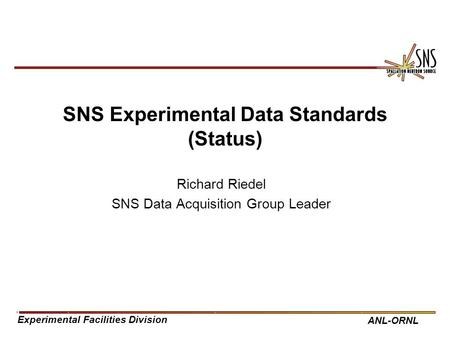 Experimental Facilities Division ANL-ORNL SNS Experimental Data Standards (Status) Richard Riedel SNS Data Acquisition Group Leader.