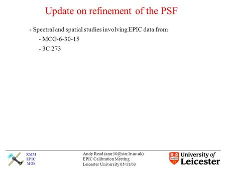 XMM EPIC MOS Andy Read EPIC Calibration Meeting Leicester University 05/11/03 Update on refinement of the PSF - Spectral and spatial.