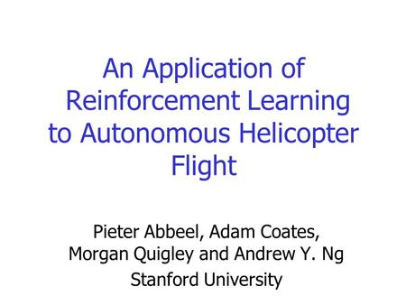 An Application of Reinforcement Learning to Autonomous Helicopter Flight Pieter Abbeel, Adam Coates, Morgan Quigley and Andrew Y. Ng Stanford University.