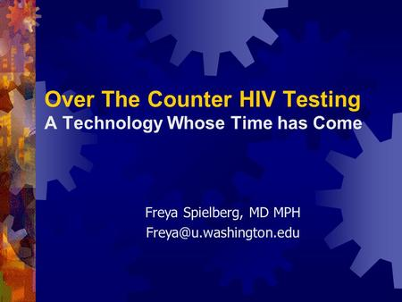 Over The Counter HIV Testing A Technology Whose Time has Come Freya Spielberg, MD MPH