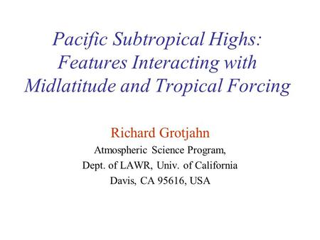 Pacific Subtropical Highs: Features Interacting with Midlatitude and Tropical Forcing Richard Grotjahn Atmospheric Science Program, Dept. of LAWR, Univ.