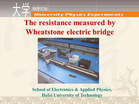 The resistance measured by Wheatstone electric bridge School of Electronics & Applied Physics, Hefei University of Technology.