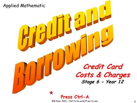 1 Press Ctrl-A ©G Dear 2011 – Not to be sold/Free to use Credit Card Costs & Charges Stage 6 - Year 12 Applied Mathematic.