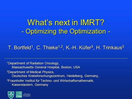 What's next in IMRT? - Optimizing the Optimization - T. Bortfeld 1, C. Thieke 1,2, K.-H. Küfer 3, H. Trinkaus 3 1 Department of Radiation Oncology, Massachusetts.