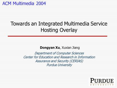 Towards an Integrated Multimedia Service Hosting Overlay Dongyan Xu, Xuxian Jiang Department of Computer Sciences Center for Education and Research in.