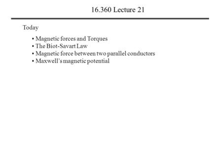 16.360 Lecture 21 Today Magnetic forces and Torques The Biot-Savart Law Magnetic force between two parallel conductors Maxwell's magnetic potential.