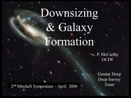 Downsizing & Galaxy Formation 2 nd Mitchell Symposium - April 2006 P. McCarthy OCIW Gemini Deep Deep Survey Team.