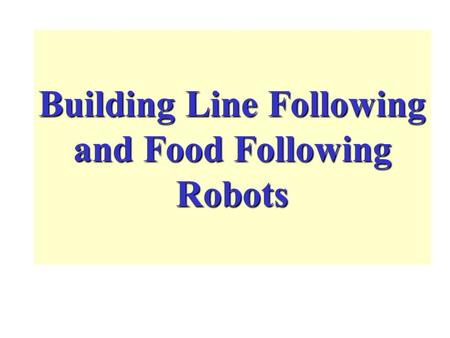 Building Line Following and Food Following Robots.