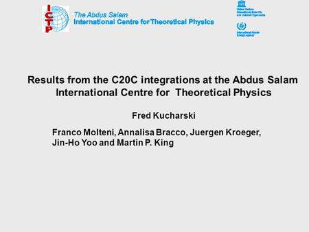 Results from the C20C integrations at the Abdus Salam International Centre for Theoretical Physics Fred Kucharski Franco Molteni, Annalisa Bracco, Juergen.
