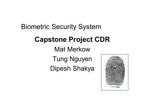 Biometric Security System Capstone Project CDR Mat Merkow Tung Nguyen Dipesh Shakya.
