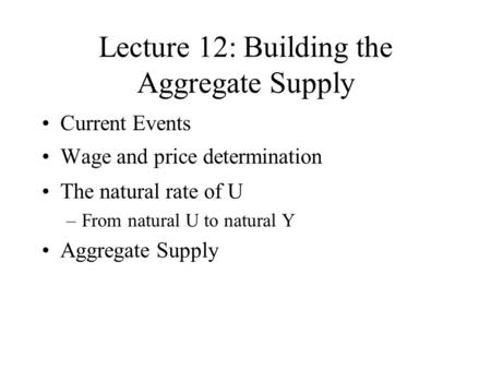 Lecture 12: Building the Aggregate Supply Current Events Wage and price determination The natural rate of U –From natural U to natural Y Aggregate Supply.