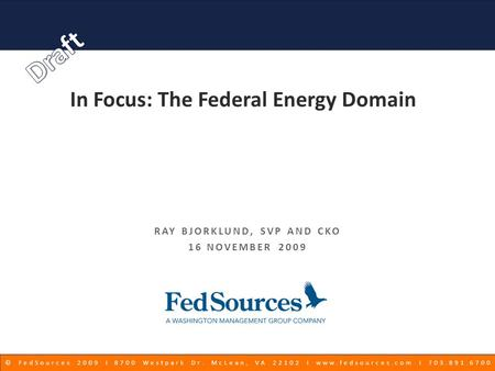 © FedSources 2009 Ι 8700 Westpark Dr. McLean, VA 22102 Ι www.fedsources.com Ι 703.891.6700 In Focus: The Federal Energy Domain RAY BJORKLUND, SVP AND CKO.