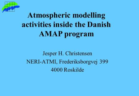 Atmospheric modelling activities inside the Danish AMAP program Jesper H. Christensen NERI-ATMI, Frederiksborgvej 399 4000 Roskilde.