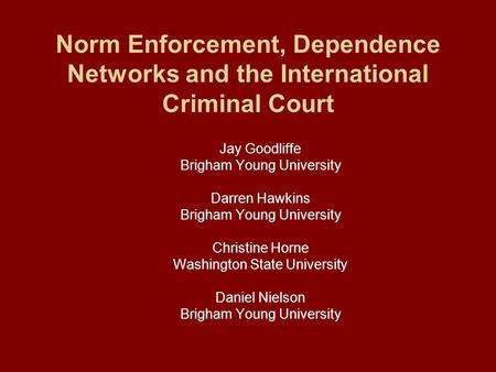 Norm Enforcement, Dependence Networks and the International Criminal Court Jay Goodliffe Brigham Young University Darren Hawkins Brigham Young University.