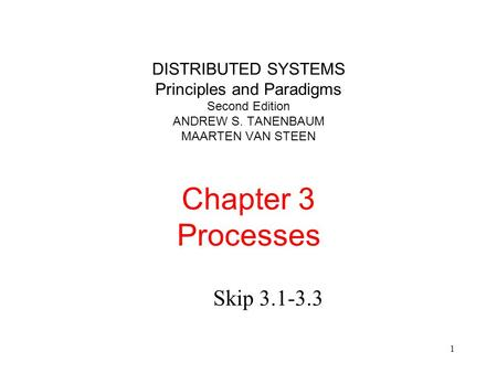 1 DISTRIBUTED SYSTEMS Principles and Paradigms Second Edition ANDREW S. TANENBAUM MAARTEN VAN STEEN Chapter 3 Processes Skip 3.1-3.3.