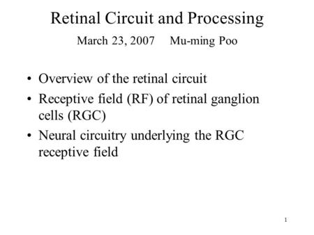 1 Retinal Circuit and Processing March 23, 2007 Mu-ming Poo Overview of the retinal circuit Receptive field (RF) of retinal ganglion cells (RGC) Neural.