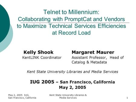 May 2, 2005 IUG, San Francisco, California Kent State University Libraries & Media Services1 Kelly ShookMargaret Maurer KentLINK CoordinatorAssistant Professor,