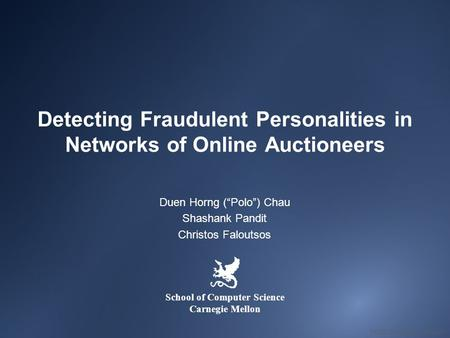 "Detecting Fraudulent Personalities in Networks of Online Auctioneers Duen Horng (""Polo"") Chau Shashank Pandit Christos Faloutsos School of Computer Science."