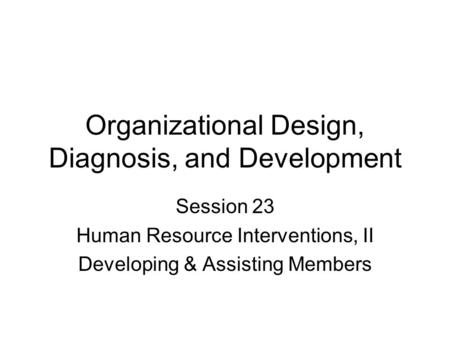 Organizational Design, Diagnosis, and Development Session 23 Human Resource Interventions, II Developing & Assisting Members.