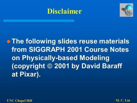 UNC Chapel Hill M. C. Lin Disclaimer The following slides reuse materials from SIGGRAPH 2001 Course Notes on Physically-based Modeling (copyright  2001.