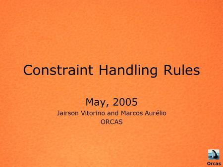 Orcas Constraint Handling Rules May, 2005 Jairson Vitorino and Marcos Aurélio ORCAS Orcas.