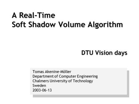 A Real-Time Soft Shadow Volume Algorithm DTU Vision days Tomas Akenine-Möller Department of Computer Engineering Chalmers University of Technology Sweden2003-06-13.