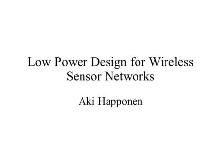 Low Power Design for Wireless Sensor Networks Aki Happonen.