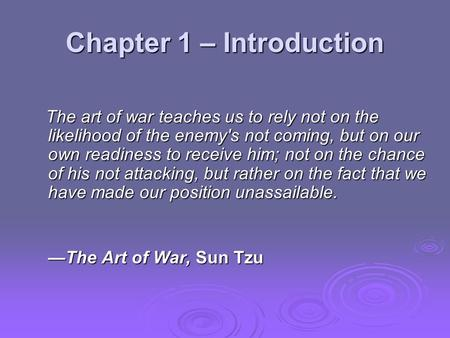 Chapter 1 – Introduction The art of war teaches us to rely not on the likelihood of the enemy's not coming, but on our own readiness to receive him; not.