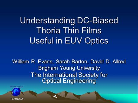 16 Aug 2006 16 Aug 2006 Understanding DC-Biased Thoria Thin Films Useful in EUV Optics William R. Evans, Sarah Barton, David D. Allred Brigham Young University.