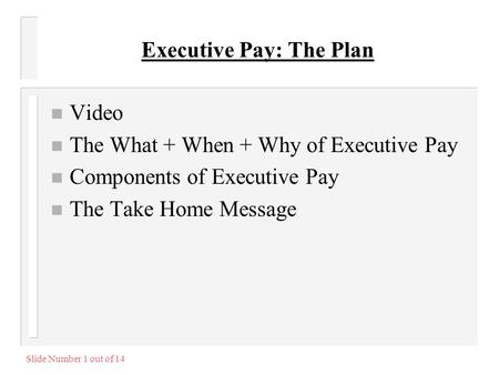 Slide Number 1 out of 14 Executive Pay: The Plan n Video n The What + When + Why of Executive Pay n Components of Executive Pay n The Take Home Message.