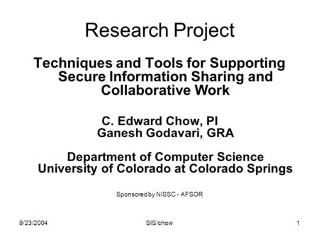 9/23/2004SIS/chow1 Research Project Techniques and Tools for Supporting Secure Information Sharing and Collaborative Work C. Edward Chow, PI Ganesh Godavari,
