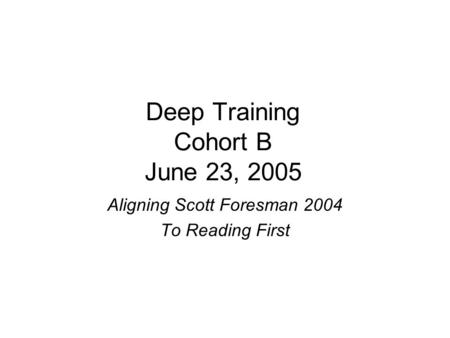 Deep Training Cohort B June 23, 2005 Aligning Scott Foresman 2004 To Reading First.