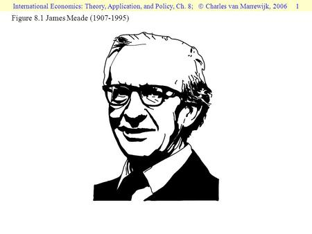 International Economics: Theory, Application, and Policy, Ch. 8;  Charles van Marrewijk, 2006 1 Figure 8.1 James Meade (1907-1995)