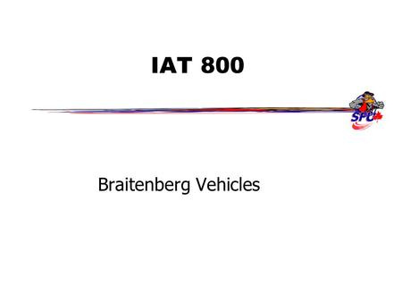 IAT 800 Braitenberg Vehicles. Oct 31, Fall 2006IAT 8002 Outline  Braitenberg vehicles –Concept behind vehicles –Introduce several vehicles –Look through.