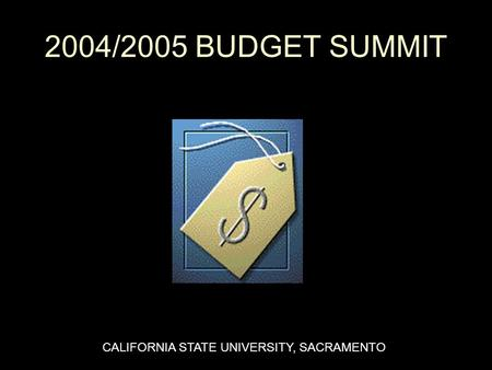 2004/2005 BUDGET SUMMIT CALIFORNIA STATE UNIVERSITY, SACRAMENTO.