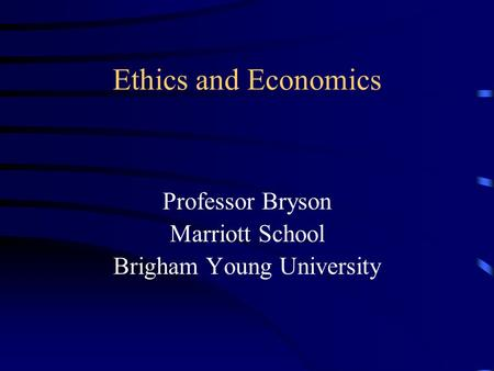 Ethics and Economics Professor Bryson Marriott School Brigham Young <strong>University</strong>.