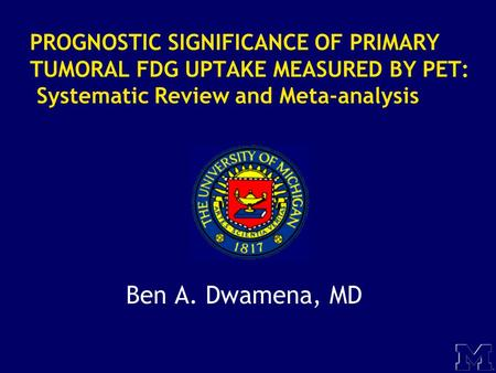 PROGNOSTIC SIGNIFICANCE OF PRIMARY TUMORAL FDG UPTAKE MEASURED BY PET: Systematic Review and Meta-analysis Ben A. Dwamena, MD.
