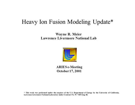 Wayne R. Meier Lawrence Livermore National Lab Heavy Ion Fusion Modeling Update* ARIES e-Meeting October 17, 2001 * This work was performed under the auspices.