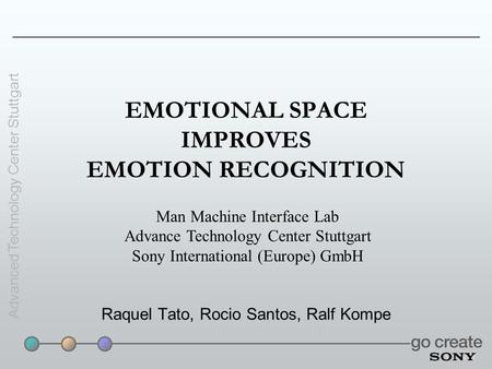 Advanced Technology Center Stuttgart EMOTIONAL SPACE IMPROVES EMOTION RECOGNITION Raquel Tato, Rocio Santos, Ralf Kompe Man Machine Interface Lab Advance.