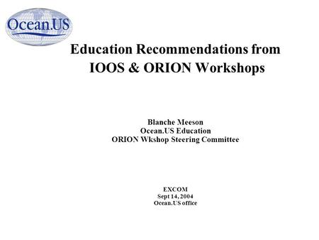 Education Recommendations from IOOS & ORION Workshops Blanche Meeson Ocean.US Education ORION Wkshop Steering Committee EXCOM Sept 14, 2004 Ocean.US office.