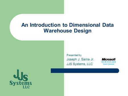 An Introduction to Dimensional Data Warehouse Design Presented by Joseph J. Sarna Jr. JJS Systems, LLC.
