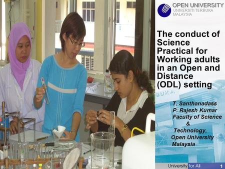 OPEN UNIVERSITY UNIVERSITI TERBUKA MALAYSIA 1 The conduct of Science Practical for Working adults in an Open and Distance (ODL) setting T. Santhanadass.