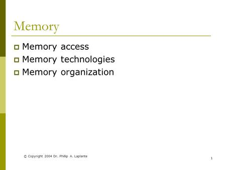 © Copyright 2004 Dr. Phillip A. Laplante 1 Memory  Memory access  Memory technologies  Memory organization.