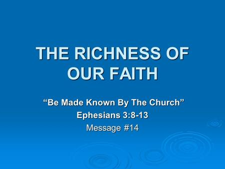 "THE RICHNESS OF OUR FAITH ""Be Made Known By The Church"" ""Be Made Known By The Church"" Ephesians 3:8-13 Message #14."
