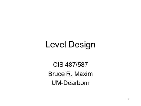 1 Level Design CIS 487/587 Bruce R. Maxim UM-Dearborn.