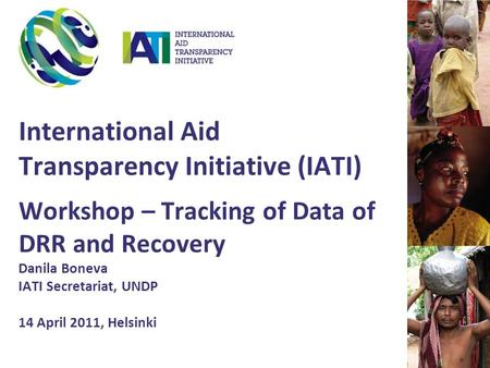 International Aid Transparency Initiative (IATI) Workshop – Tracking of Data of DRR and Recovery Danila Boneva IATI Secretariat, UNDP 14 April 2011, Helsinki.