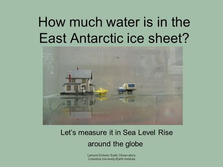 Lamont-Doherty Earth Observatory Columbia University/Earth Institute How much water is in the East Antarctic ice sheet? Let's measure it in Sea Level Rise.