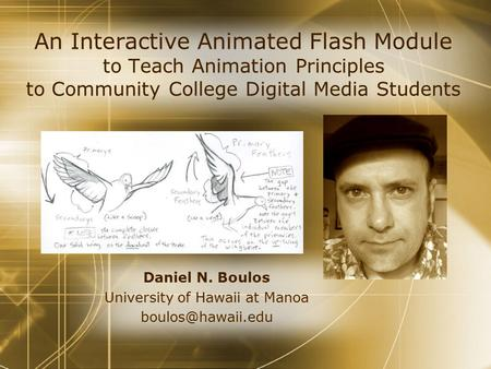 An Interactive Animated Flash Module to Teach Animation Principles to Community College Digital Media Students Daniel N. Boulos University of Hawaii at.