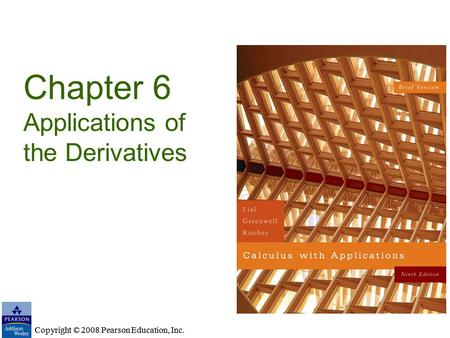 Copyright © 2008 Pearson Education, Inc. Chapter 6 Applications of the Derivatives Copyright © 2008 Pearson Education, Inc.