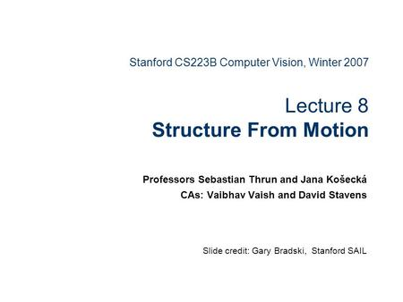 Stanford CS223B Computer Vision, Winter 2007 Lecture 8 Structure From Motion Professors Sebastian Thrun and Jana Košecká CAs: Vaibhav Vaish and David Stavens.